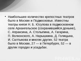 Наибольшее количество крепостных театров было в Москве и Подмосковье. Известны т