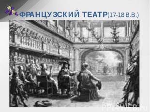 ФРАНЦУЗСКИЙ ТЕАТР(17-18 В.В.) Основные принципы драматургии и театра классицизма