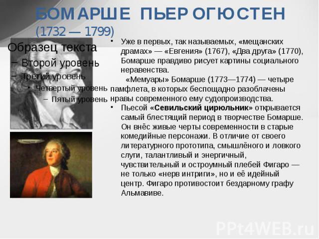 БОМАРШЕ ПЬЕР ОГЮСТЕН (1732 — 1799) Уже в первых, так называемых, «мещанских драмах» — «Евгения» (1767), «Два друга» (1770), Бомарше правдиво рисует картины социального неравенства. «Мемуары» Бомарше (1773—1774) — четыре памфлета, в которых беспощадн…