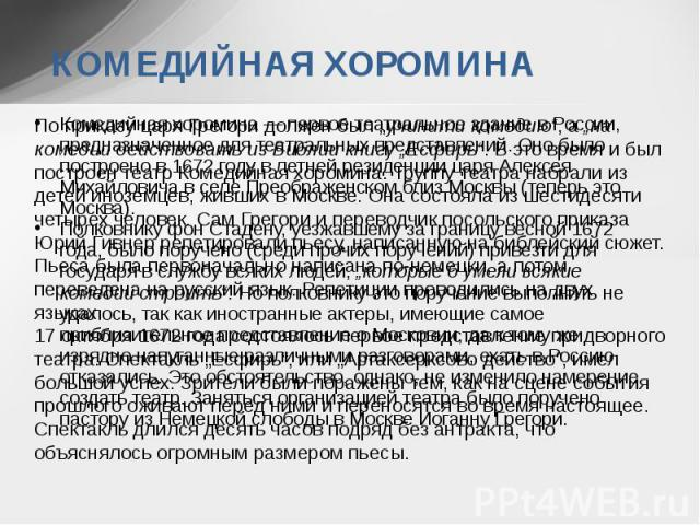 КОМЕДИЙНАЯ ХОРОМИНА Комедийная хоромина — первое театральное здание в России, предназначенное для театральных представлений. Оно было построено в 1672 году в летней резиденции царя Алексея Михайловича в селе Преображенском близ Москвы (теперь это Мо…