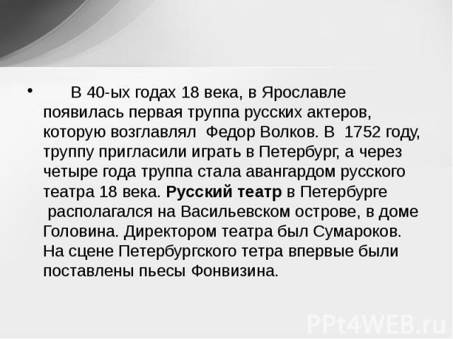 В 40-ых годах 18 века, в Ярославле появилась первая труппа русских актеров, которую возглавлял Федор Волков. В 1752 году, труппу пригласили играть в Петербург, а через четыре года труппа стала авангардом ру…