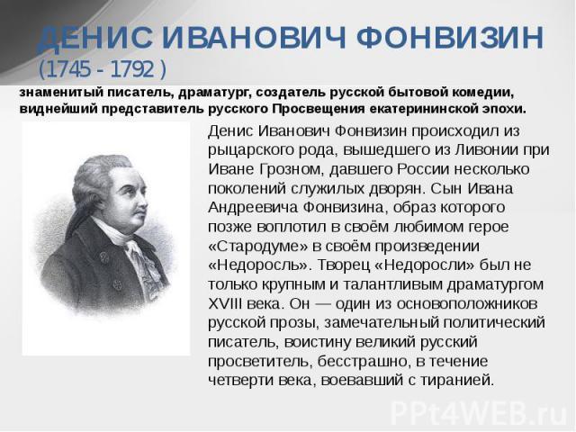 знаменитый писатель, драматург, создатель русской бытовой комедии, виднейший представитель русского Просвещения екатерининской эпохи.