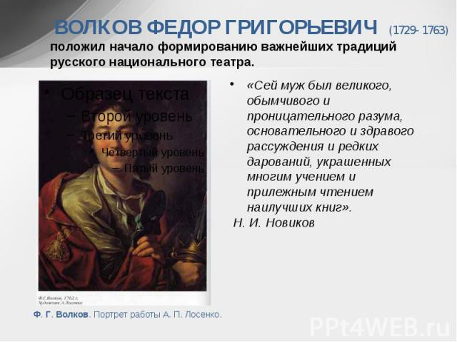 ВОЛКОВ ФЕДОР ГРИГОРЬЕВИЧ (1729- 1763) положил начало формированию важнейших традиций русского национального театра. «Сей муж был великого, обымчивого и проницательного разума, основательного и здравого рассуждения и редких дарований, украшенны…