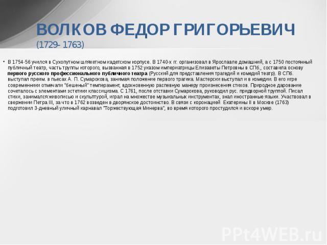 ВОЛКОВ ФЕДОР ГРИГОРЬЕВИЧ (1729- 1763) В 1754-56 учился в Сухопутном шляхетном кадетском корпусе. В 1740-х гг. организовал в Ярославле домашний, а с 1750 постоянный публичный театр, часть труппы которого, вызванная в 1752 указом империатрицы Елизавет…