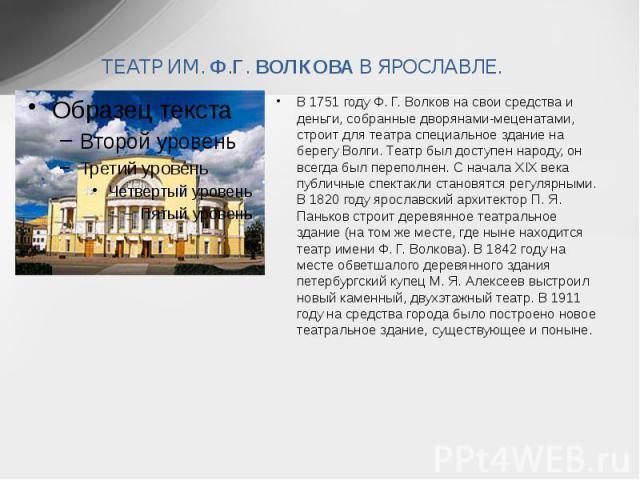 ТЕАТР ИМ. Ф.Г. ВОЛКОВА В ЯРОСЛАВЛЕ. В 1751 году Ф. Г. Волков на свои средства и деньги, собранные дворянами-меценатами, строит для театра специальное здание на берегу Волги. Театр был доступен народу, он всегда был переполнен. С начала XIX века публ…