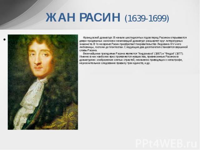 ЖАН РАСИН (1639-1699) Французский драматург. В начале шестидесятых годов перед Расином открываются двери придворных салонов и начинающий драматург расширяет круг литературных знакомств. В то же время Расин приобретает п…