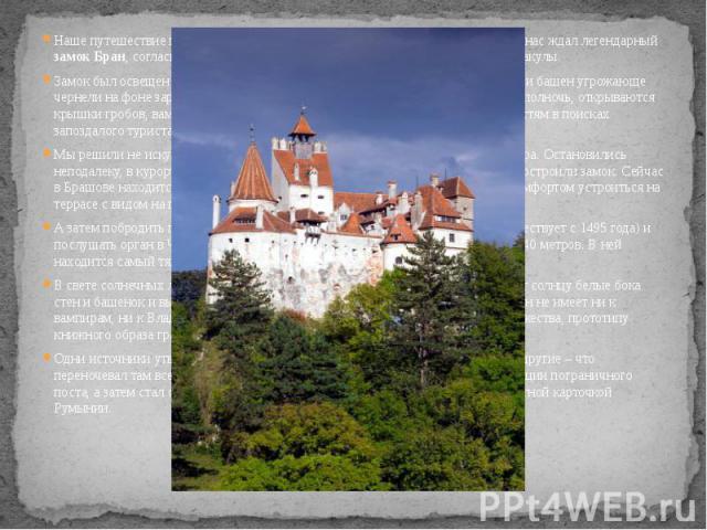 Наше путешествие по Румынии приближалось к кульминационному моменту – нас ждал легендарный замок Бран, согласно роману Брема Стокера, был местом жительства графа Дракулы. Наше путешествие по Румынии приближалось к кульминационному моменту – нас ждал…
