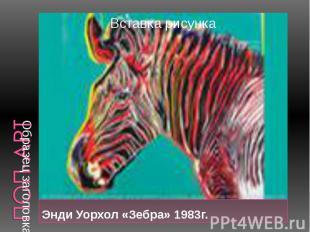 Энди Уорхол «Зебра» 1983г. Энди Уорхол «Зебра» 1983г.