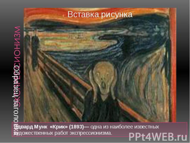 Эдвард Мунк «Крик» (1893)— одна из наиболее известных художественных работ экспрессионизма. Эдвард Мунк «Крик» (1893)— одна из наиболее известных художественных работ экспрессионизма.