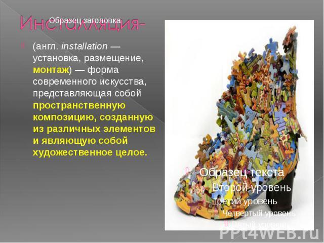 (англ.installation— установка, размещение, монтаж)— форма современного искусства, представляющая собой пространственную композицию, созданную из различных элементов и являющую собой художественное целое. (англ.installation&nb…