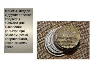 Монеты, медали и другие плоские предметы снимают для выявления рельефа при боков