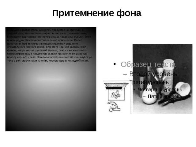 Притемнение фона Если для изобразительных целей требуется не светлый, а темный фон, многие фотографы пытаются его организовать, направляя свет основного источника за предметы съемки. Этот прием редко обеспечивает идеальное освещение. Более простым и…