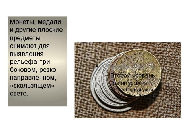 Монеты, медали и другие плоские предметы снимают для выявления рельефа при боковом, резко направленном, «скользящем» свете.