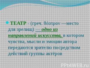 ТЕАТР - (греч. θέατρον —место для зрелищ) — одно из направлений искусства, в кот
