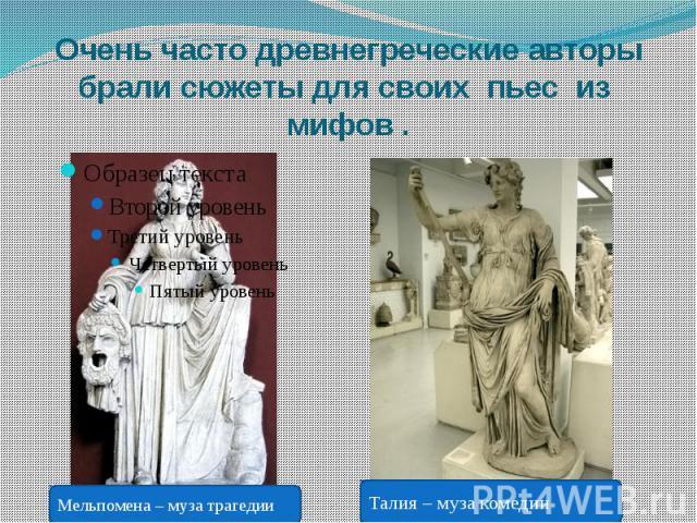 Очень часто древнегреческие авторы брали сюжеты для своих пьес из мифов .