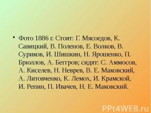Фото 1886 г. Стоят: Г. Мясоедов, К. Савицкий, В. Поленов, Е. Волков, В. Суриков,