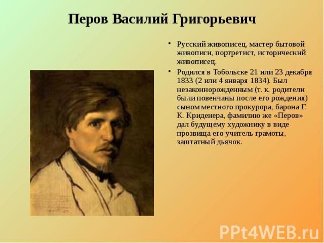 Перов Василий Григорьевич Русский живописец, мастер бытовой живописи, портретист, исторический живописец. Родился в Тобольске 21 или 23 декабря 1833 (2 или 4 января 1834). Был незаконнорожденным (т. к. родители были повенчаны после его рождения) сын…