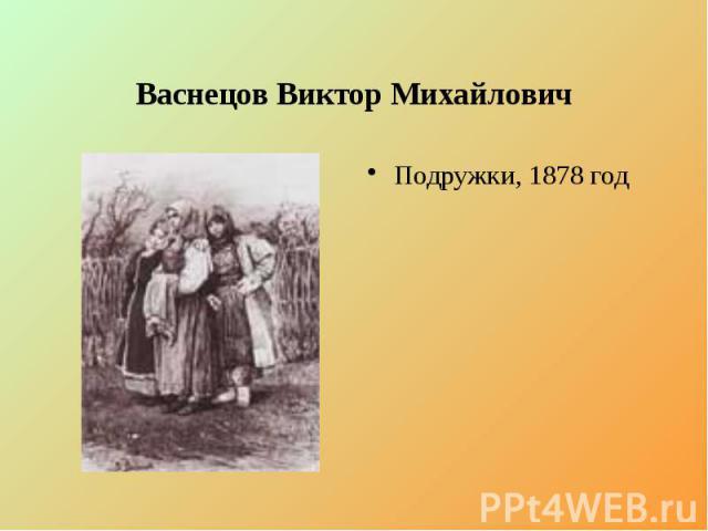 Васнецов Виктор Михайлович Подружки, 1878 год