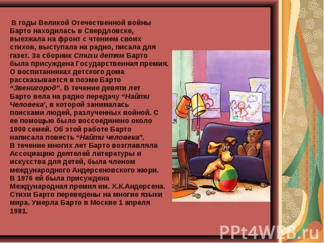 В годы Великой Отечественной войны В годы Великой Отечественной войны Барто находилась в Свердловске, выезжала на фронт с чтением своих стихов, выступала на радио, писала для газет. За сборник Стихи детям Барто была присуждена Государственная премия…