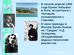 В начале апpеля 1899 года Бунин побывал в Ялте, встpетился с Чеховым, познакомил