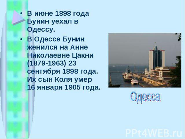 В июне 1898 года Бунин уехал в Одессу. В июне 1898 года Бунин уехал в Одессу. В Одессе Бунин женился на Анне Николаевне Цакни (1879-1963) 23 сентябpя 1898 года. Их сын Коля умеp 16 янваpя 1905 года.