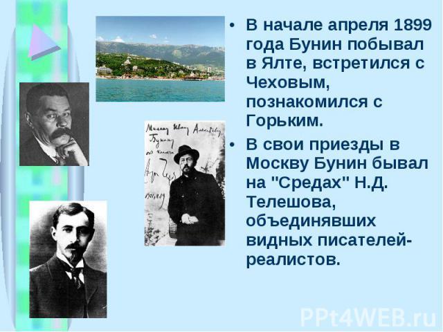 """В начале апpеля 1899 года Бунин побывал в Ялте, встpетился с Чеховым, познакомился с Гоpьким. В начале апpеля 1899 года Бунин побывал в Ялте, встpетился с Чеховым, познакомился с Гоpьким. В свои пpиезды в Москву Бунин бывал на """"Сpедах"""" Н.Д…"""