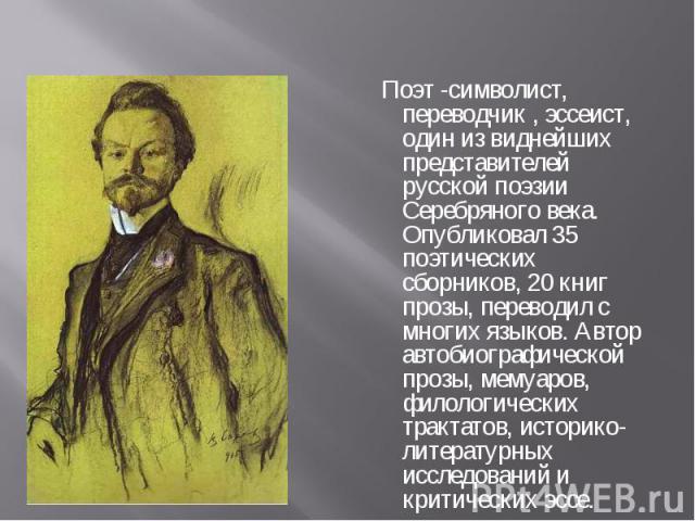 Поэт -символист, переводчик , эссеист, один из виднейших представителей русской поэзии Серебряного века. Опубликовал 35 поэтических сборников, 20 книг прозы, переводил с многих языков. Автор автобиографической прозы, мемуаров, филологических трактат…