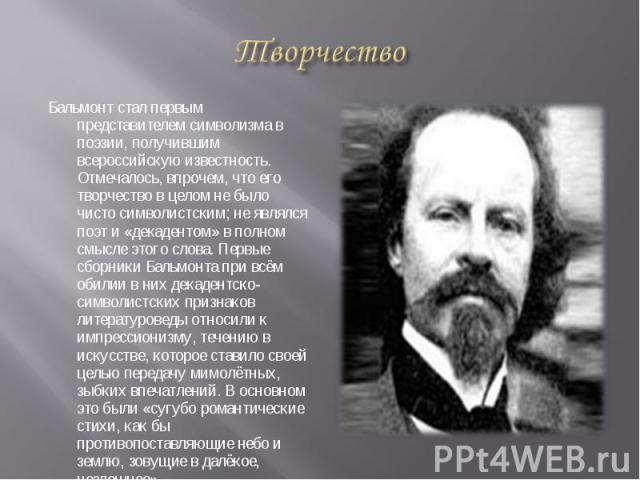 Бальмонт стал первым представителем символизма в поэзии, получившим всероссийскую известность. Отмечалось, впрочем, что его творчество в целом не было чисто символистским; не являлся поэт и «декадентом» в полном смысле этого слова. Первые сборники Б…