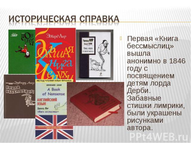 Первая «Книга бессмыслиц» вышла анонимно в 1846 году с посвящением детям лорда Дерби. Забавные стишки лимрики, были украшены рисунками автора. Первая «Книга бессмыслиц» вышла анонимно в 1846 году с посвящением детям лорда Дерби. Забавные стишки лимр…