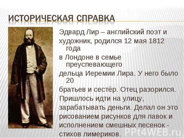 Эдвард Лир – английский поэт и Эдвард Лир – английский поэт и художник, родился 12 мая 1812 года в Лондоне в семье преуспевающего дельца Иеремии Лира. У него было 20 братьев и сестёр. Отец разорился. Пришлось идти на улицу, зарабатывать деньги. Дела…