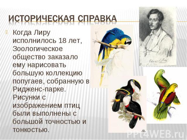 Когда Лиру исполнилось 18 лет, Зоологическое общество заказало ему нарисовать большую коллекцию попугаев, собранную в Ридженс-парке. Рисунки с изображением птиц были выполнены с большой точностью и тонкостью. Когда Лиру исполнилось 18 лет, Зоологиче…