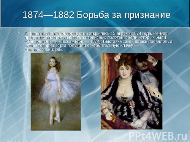 Первая выставка товарищества открылась 15 апреля 1874 года. Ренуар представил пастель и шесть живописных полотен, среди которых были «Танцовщица» и «Ложа» (обе — 1874). Выставка закончилась провалом, а члены товарищества получили оскорбительную клич…