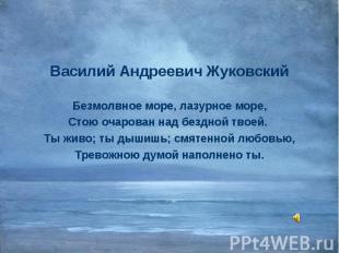 Василий Андреевич Жуковский Василий Андреевич Жуковский Безмолвное море, лазурно