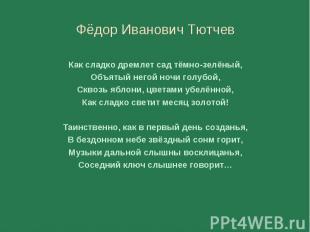 Фёдор Иванович Тютчев Фёдор Иванович Тютчев Как сладко дремлет сад тёмно-зелёный