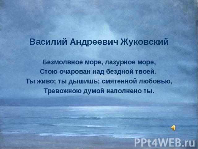 Василий Андреевич Жуковский Василий Андреевич Жуковский Безмолвное море, лазурное море, Стою очарован над бездной твоей. Ты живо; ты дышишь; смятенной любовью, Тревожною думой наполнено ты.