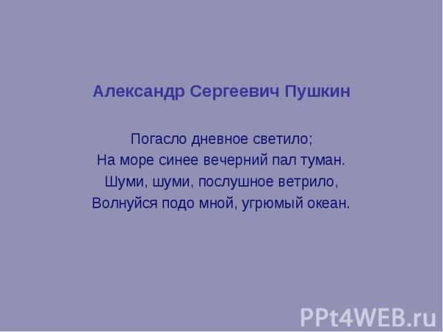 Александр Сергеевич Пушкин Александр Сергеевич Пушкин Погасло дневное светило; На море синее вечерний пал туман. Шуми, шуми, послушное ветрило, Волнуйся подо мной, угрюмый океан.