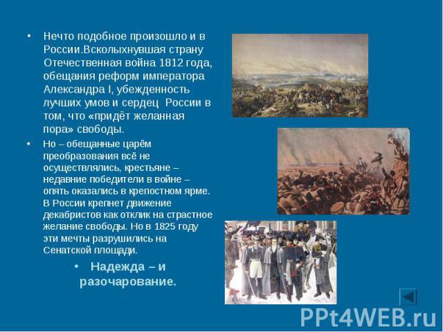 Нечто подобное произошло и в России.Всколыхнувшая страну Отечественная война 1812 года, обещания реформ императора Александра I, убежденность лучших умов и сердец России в том, что «придёт желанная пора» свободы. Нечто подобное произошло и в России.…