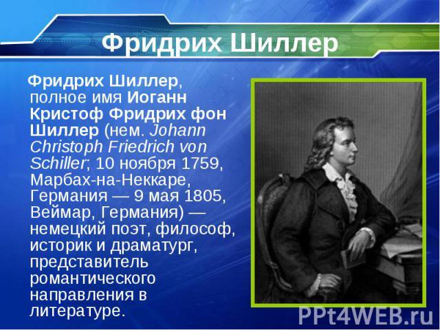 Фридрих Шиллер, полное имя Иоганн Кристоф Фридрих фон Шиллер (нем. Johann Christoph Friedrich von Schiller; 10 ноября 1759, Марбах-на-Неккаре, Германия— 9 мая 1805, Веймар, Германия)— немецкий поэт, философ, историк и драматург, представ…