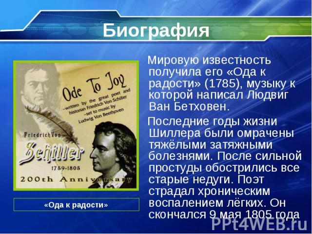 Мировую известность получила его «Ода к радости» (1785), музыку к которой написал Людвиг Ван Бетховен. Мировую известность получила его «Ода к радости» (1785), музыку к которой написал Людвиг Ван Бетховен. Последние годы жизни Шиллера были омрачены …
