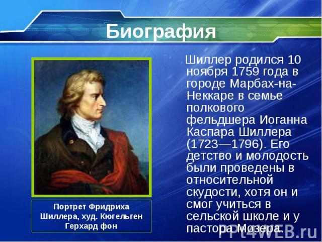 Шиллер родился 10 ноября 1759 года в городе Марбах-на-Неккаре в семье полкового фельдшера Иоганна Каспара Шиллера (1723—1796). Его детство и молодость были проведены в относительной скудости, хотя он и смог учиться в сельской школе и у пастора Мозер…