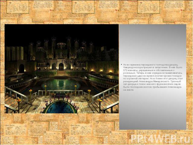 Но во времена персидского господства дворец Навуходоносора пришел в запустение. В нем было 172 комнаты, украшенные и обставленные с роскошью. Теперь в нем изредка останавливались персидские цари во время инспекторских поездок по огромной империи. Но…