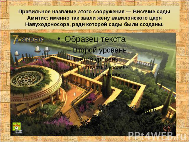 Правильное название этого сооружения — Висячие сады Амитис: именно так звали жену вавилонского царя Навуходоносора, ради которой сады были созданы.