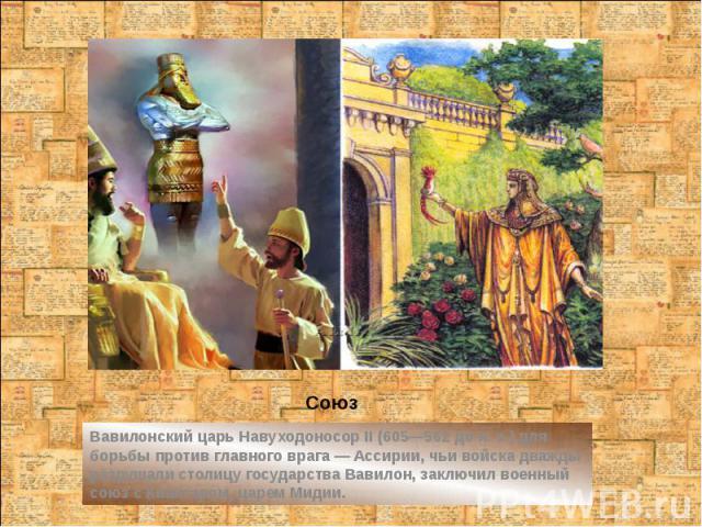 Союз Вавилонский царь Навуходоносор II (605—562 до н. э.) для борьбы против главного врага — Ассирии, чьи войска дважды разрушали столицу государства Вавилон, заключил военный союз с Киаксаром, царем Мидии.