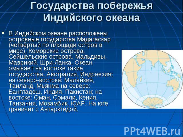 В Индийском океане расположены островные государства Мадагаскар (четвёртый по площади остров в мире), Коморские острова, Сейшельские острова, Мальдивы, Маврикий, Шри-Ланка. Океан омывает на востоке такие государства: Австралия, Индонезия; на северо-…