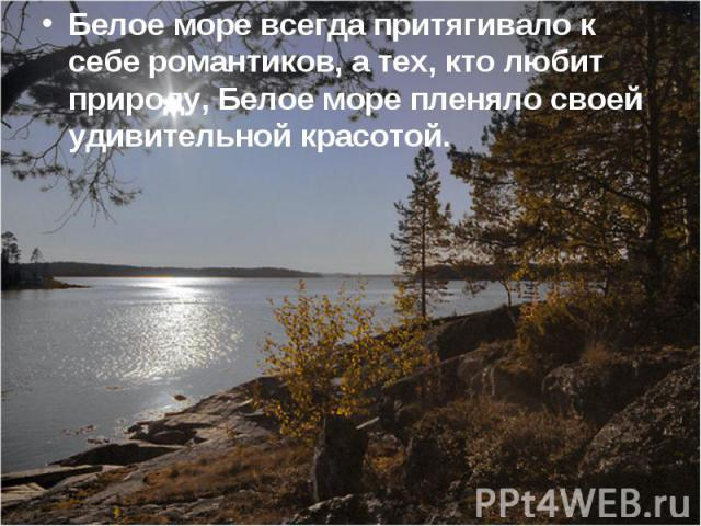 Белое море всегда притягивало к себе романтиков, а тех, кто любит природу, Белое море пленяло своей удивительной красотой. Белое море всегда притягивало к себе романтиков, а тех, кто любит природу, Белое море пленяло своей удивительной красотой.