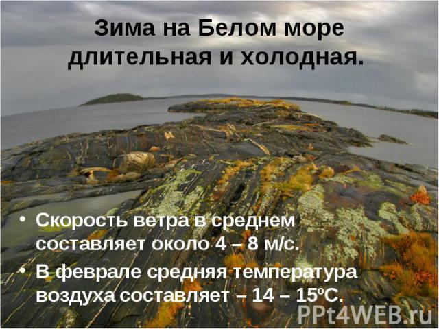 Скорость ветра в среднем составляет около 4 – 8 м/с. Скорость ветра в среднем составляет около 4 – 8 м/с. В феврале средняя температура воздуха составляет – 14 – 15ºС.