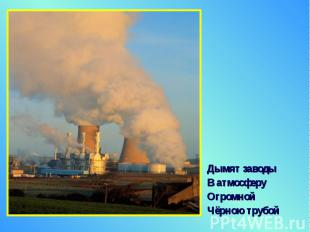 Дымят заводы Дымят заводы В атмосферу Огромной Чёрною трубой
