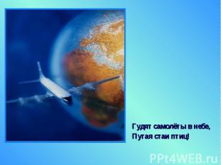 Гудят самолёты в небе, Гудят самолёты в небе, Пугая стаи птиц!