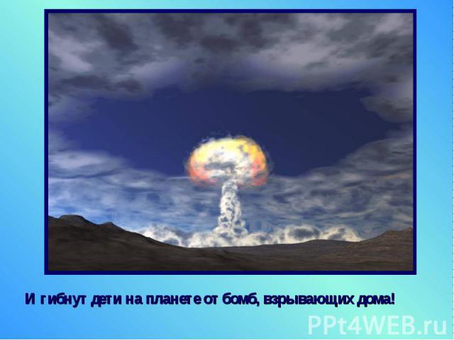 И гибнут дети на планете от бомб, взрывающих дома! И гибнут дети на планете от бомб, взрывающих дома!