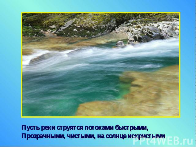 Пусть реки струятся потоками быстрыми, Пусть реки струятся потоками быстрыми, Прозрачными, чистыми, на солнце искристыми
